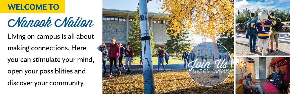 Collage of students walking across campus and in rooms, with superimposed text - Welcome to Nanook Nation. Living on campus is all about makin connections. Here you can stimulate your mind, open your possibilities and discover your community.